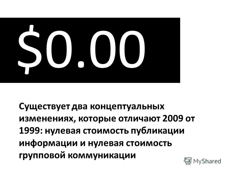 Существует два концептуальных изменениях, которые отличают 2009 от 1999: нулевая стоимость публикации информации и нулевая стоимость групповой коммуникации $0.00