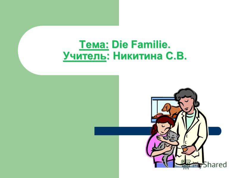 Тема:Die Familie. Учитель: Никитина С.В. Тема: Die Familie. Учитель: Никитина С.В.