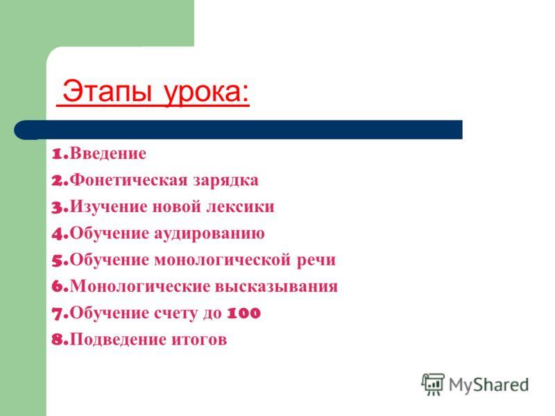 Этапы урока: 1. Введение 2. Фонетическая зарядка 3. Изучение новой лексики 4. Обучение аудированию 5. Обучение монологической речи 6. Монологические высказывания 7. Обучение счету до 100 8. Подведение итогов