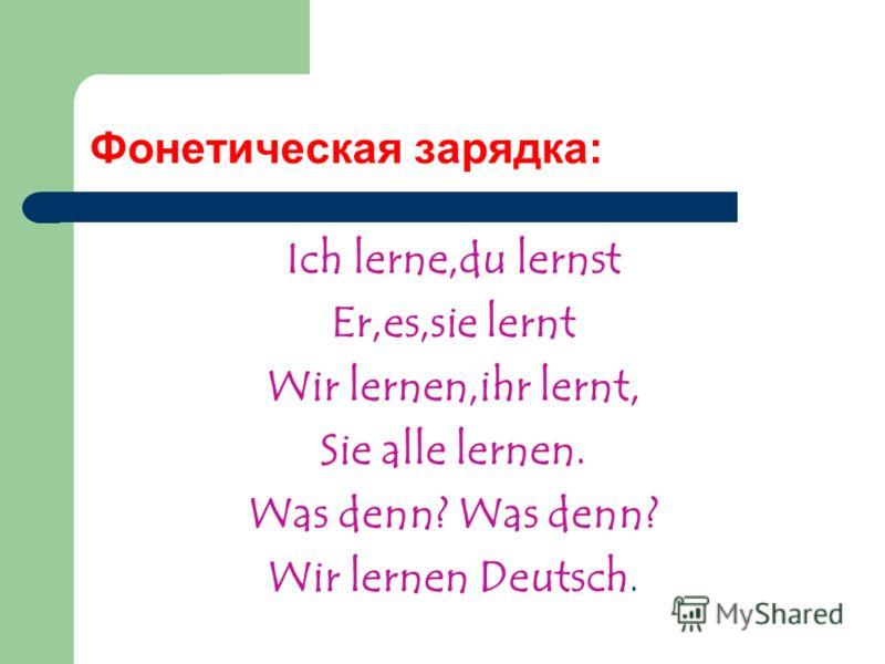 Фонетическая зарядка: Ich lerne,du lernst Er,es,sie lernt Wir lernen,ihr lernt, Sie alle lernen. Was denn? Wir lernen Deutsch.