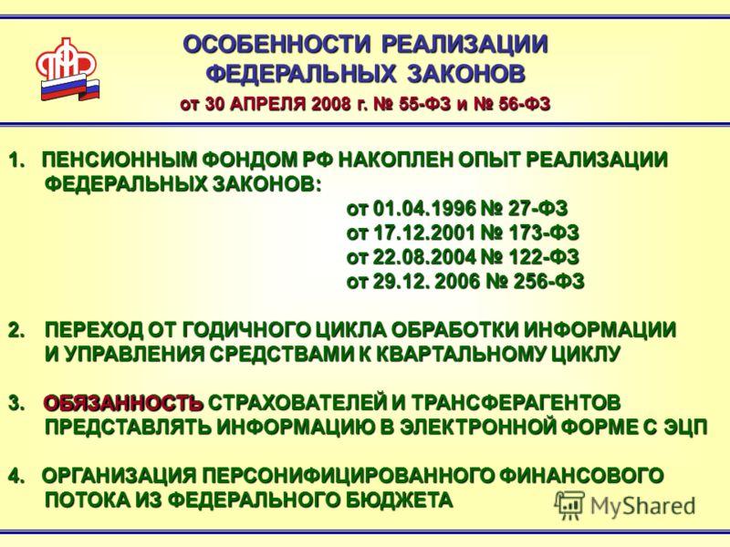 ОСОБЕННОСТИ РЕАЛИЗАЦИИ ФЕДЕРАЛЬНЫХ ЗАКОНОВ от 30 АПРЕЛЯ 2008 г. 55-ФЗ и 56-ФЗ 1. ПЕНСИОННЫМ ФОНДОМ РФ НАКОПЛЕН ОПЫТ РЕАЛИЗАЦИИ ФЕДЕРАЛЬНЫХ ЗАКОНОВ: от 01.04.1996 27-ФЗ от 17.12.2001 173-ФЗ от 22.08.2004 122-ФЗ от 29.12. 2006 256-ФЗ 2.ПЕРЕХОД ОТ ГОДИЧ