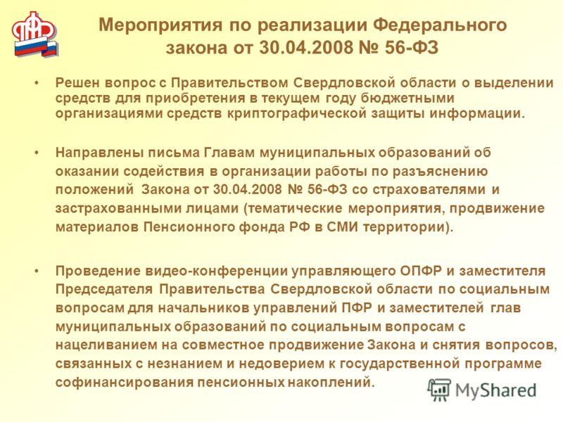 Мероприятия по реализации Федерального закона от 30.04.2008 56-ФЗ Решен вопрос с Правительством Свердловской области о выделении средств для приобретения в текущем году бюджетными организациями средств криптографической защиты информации. Направлены