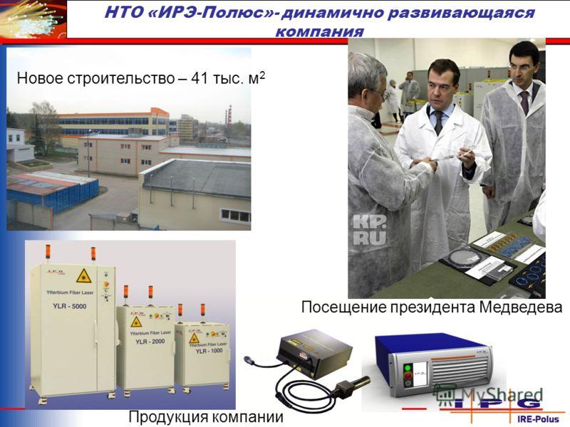 НТО «ИРЭ-Полюс»- динамично развивающаяся компания Новое строительство – 41 тыс. м 2 Посещение президента Медведева Продукция компании