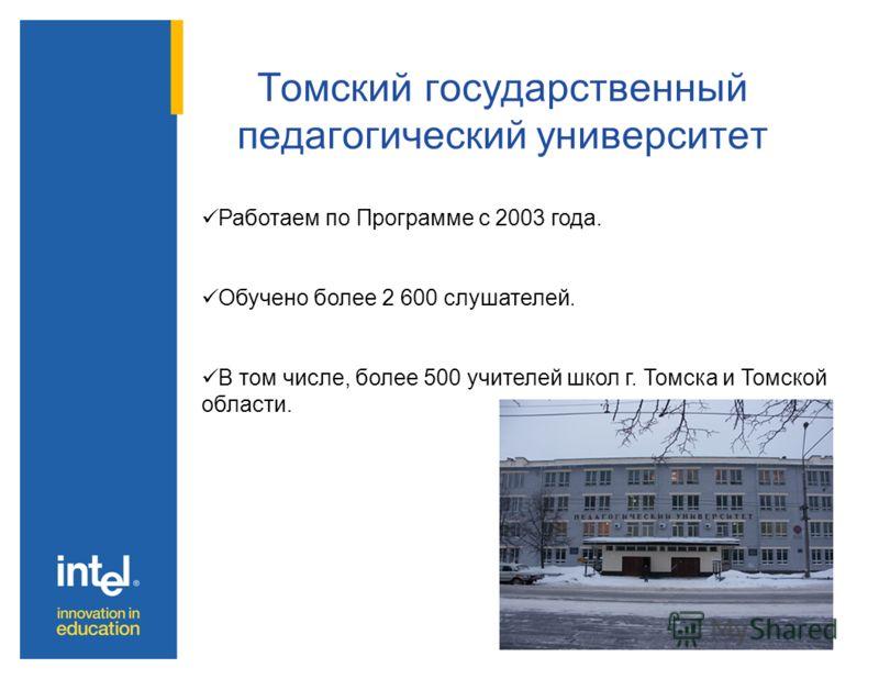 Томский государственный педагогический университет Работаем по Программе с 2003 года. Обучено более 2 600 слушателей. В том числе, более 500 учителей школ г. Томска и Томской области.