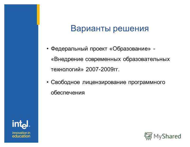 Варианты решения Федеральный проект «Образование» - «Внедрение современных образовательных технологий» 2007-2009гг. Свободное лицензирование программного обеспечения