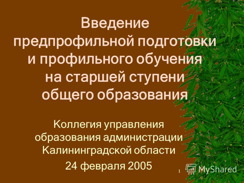 1 Введение предпрофильной подготовки и профильного обучения на старшей ступени общего образования Коллегия управления образования администрации Калининградской области 24 февраля 2005