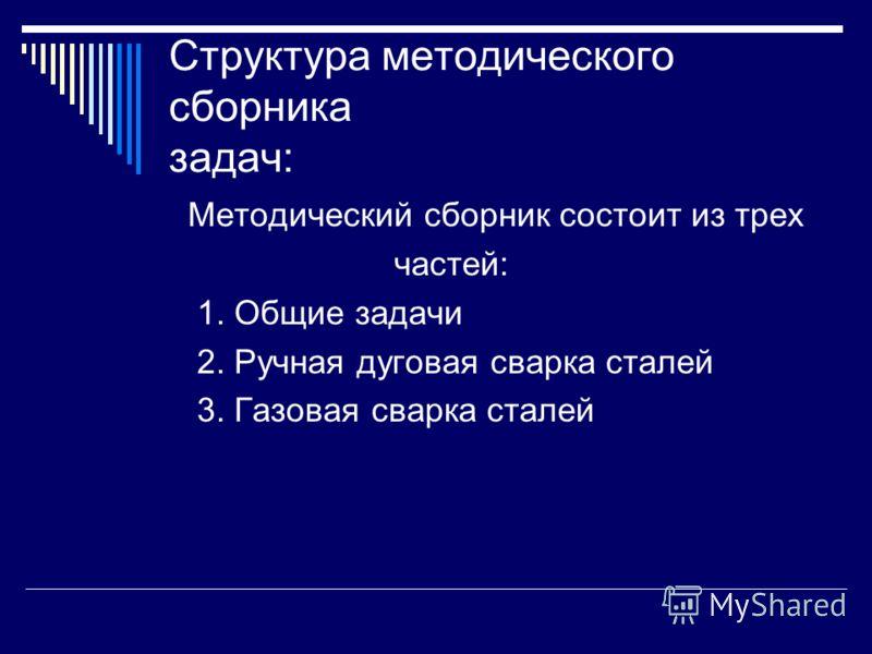 Структура методического сборника задач: Методический сборник состоит из трех частей: 1. Общие задачи 2. Ручная дуговая сварка сталей 3. Газовая сварка сталей