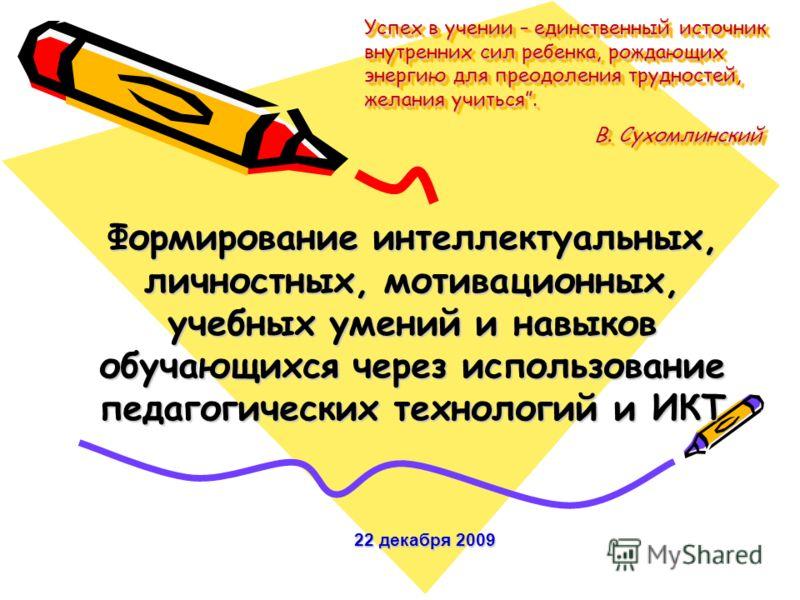 Успех в учении – единственный источник внутренних сил ребенка, рождающих энергию для преодоления трудностей, желания учиться. В. Сухомлинский Формирование интеллектуальных, личностных, мотивационных, учебных умений и навыков обучающихся через использ