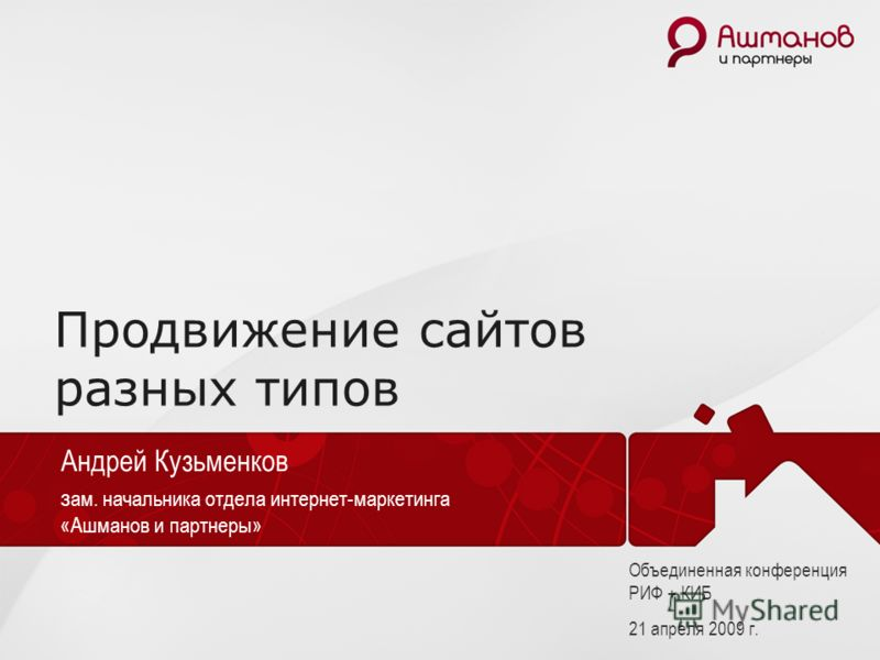 Объединенная конференция РИФ + КИБ, 21 апреля 2009 г. Продвижение сайтов разных типов Андрей Кузьменков з ам. начальника отдела интернет-маркетинга «Ашманов и партнеры» Объединенная конференция РИФ + КИБ 21 апреля 2009 г.