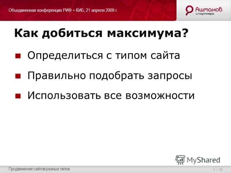 Объединенная конференция РИФ + КИБ, 21 апреля 2009 г. Продвижение сайтов разных типов / 33 Как добиться максимума? Определиться с типом сайта Правильно подобрать запросы Использовать все возможности 2
