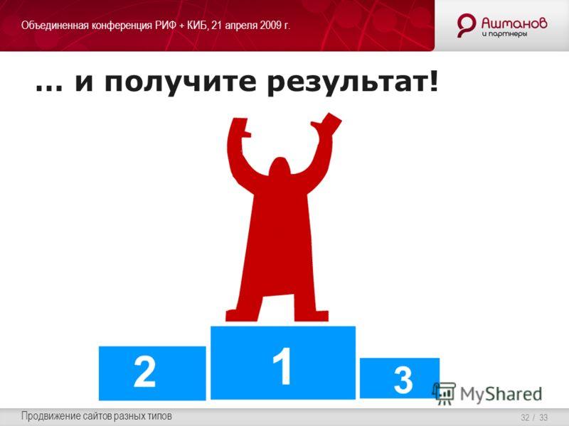 Объединенная конференция РИФ + КИБ, 21 апреля 2009 г. Продвижение сайтов разных типов / 33 … и получите результат! 32
