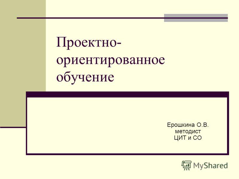 Проектно- ориентированное обучение Ерошкина О.В. методист ЦИТ и СО