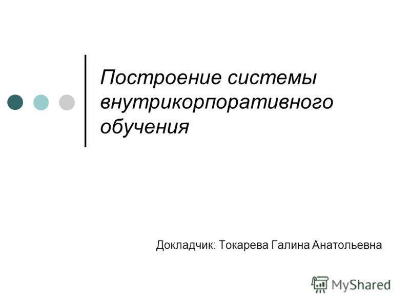 Построение системы внутрикорпоративного обучения Докладчик: Токарева Галина Анатольевна