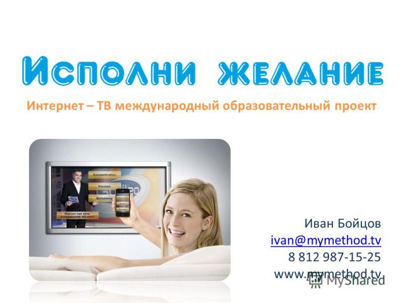 Иван Бойцов ivan@mymethod.tv 8 812 987-15-25 www.mymethod.tv Интернет – ТВ международный образовательный проект