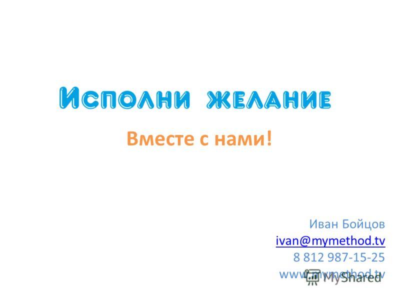 Вместе с нами! Иван Бойцов ivan@mymethod.tv 8 812 987-15-25 www.mymethod.tv