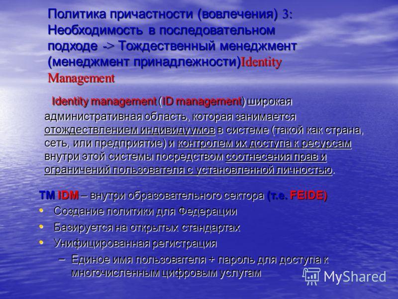 Политика причастности (вовлечения) 3: Необходимость в последовательном подходе -> Тождественный менеджмент (менеджмент принадлежности)Identity Management Identity management (ID management) широкая административная область, которая занимается отождес