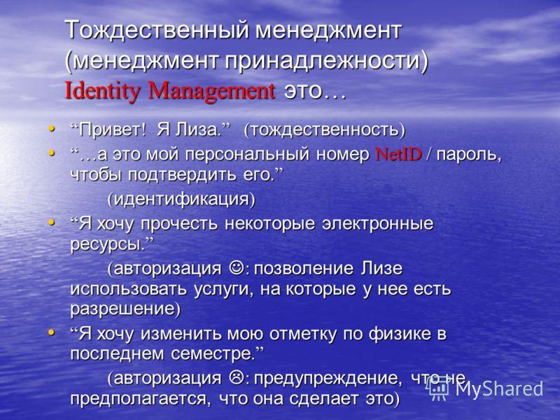 Тождественный менеджмент (менеджмент принадлежности) Identity Management это… Привет! Я Лиза. (тождественность)Привет! Я Лиза. (тождественность) …а это мой персональный номер NetID / пароль, чтобы подтвердить его. …а это мой персональный номер NetID