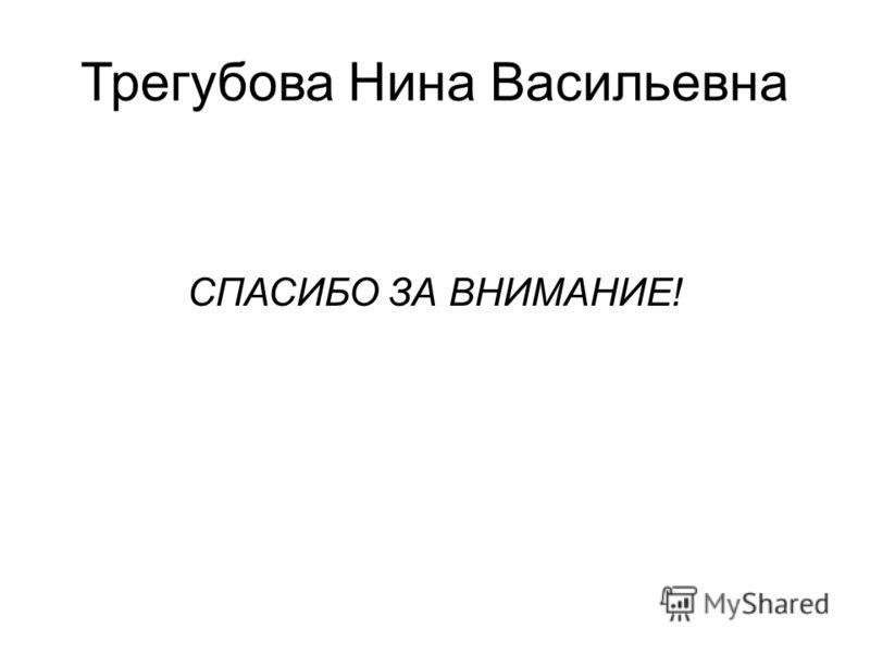 Трегубова Нина Васильевна СПАСИБО ЗА ВНИМАНИЕ!