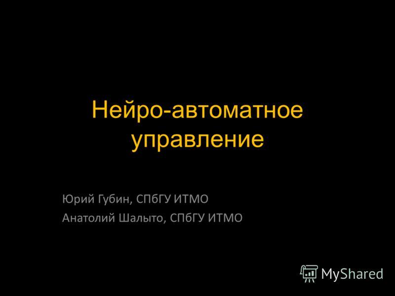 Нейро-автоматное управление Юрий Губин, СПбГУ ИТМО Анатолий Шалыто, СПбГУ ИТМО