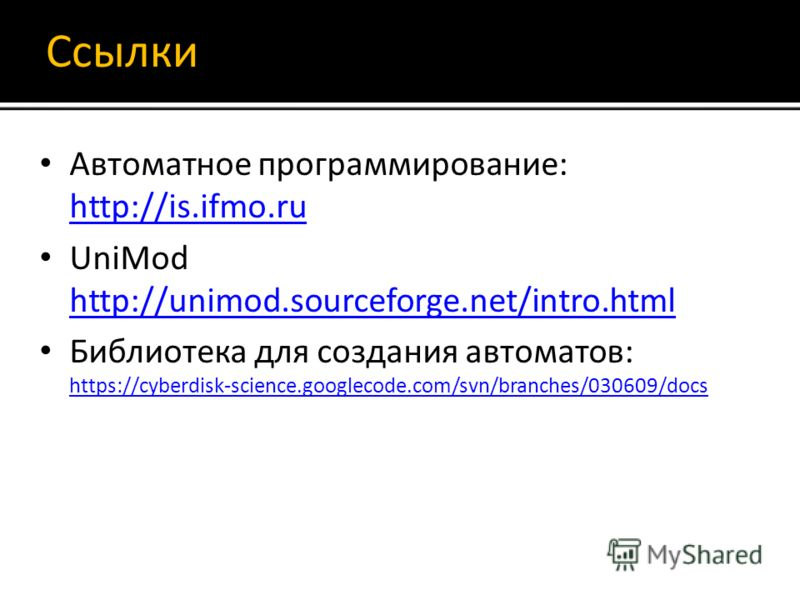 Ссылки Автоматное программирование: http://is.ifmo.ru http://is.ifmo.ru UniMod http://unimod.sourceforge.net/intro.html http://unimod.sourceforge.net/intro.html Библиотека для создания автоматов: https://cyberdisk-science.googlecode.com/svn/branches/