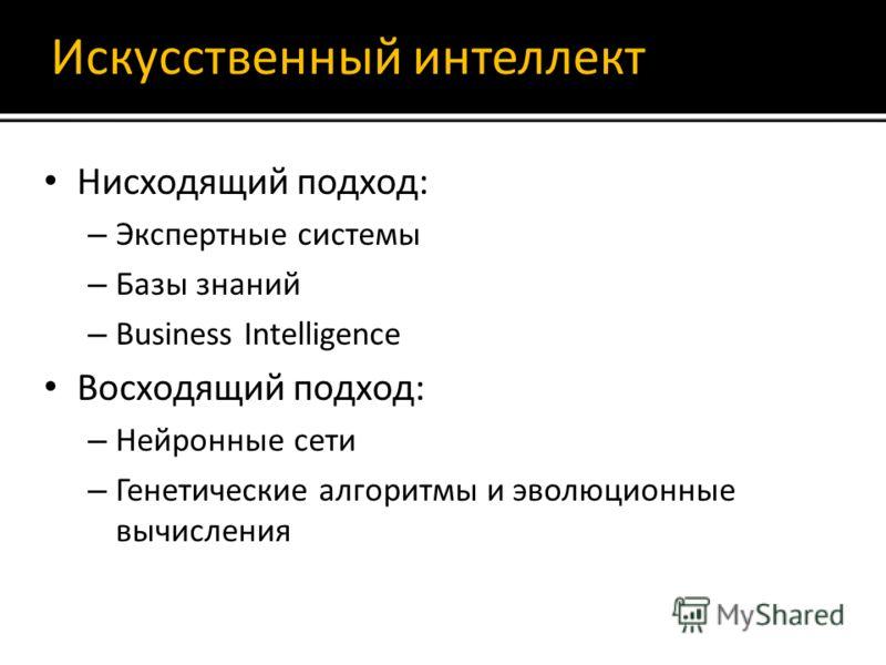 Искусственный интеллект Нисходящий подход: – Экспертные системы – Базы знаний – Business Intelligence Восходящий подход: – Нейронные сети – Генетические алгоритмы и эволюционные вычисления