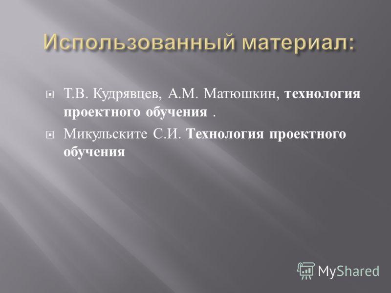 Т. В. Кудрявцев, А. М. Матюшкин, технология проектного обучения. Микульските С. И. Технология проектного обучения