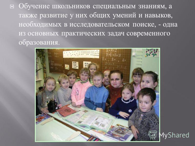 Обучение школьников специальным знаниям, а также развитие у них общих умений и навыков, необходимых в исследовательском поиске, - одна из основных практических задач современного образования.