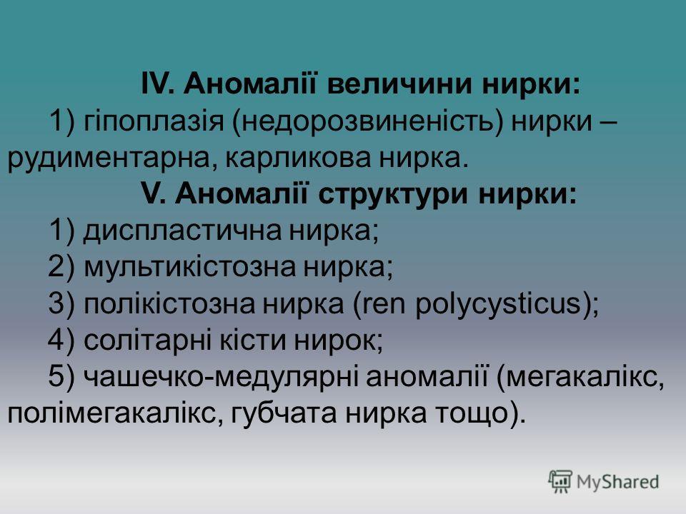 IV. Аномалії величини нирки: 1) гіпоплазія (недорозвиненість) нирки – рудиментарна, карликова нирка. V. Аномалії структури нирки: 1) диспластична нирка; 2) мультикістозна нирка; 3) полікістозна нирка (ren polycysticus); 4) солітарні кісти нирок; 5) ч