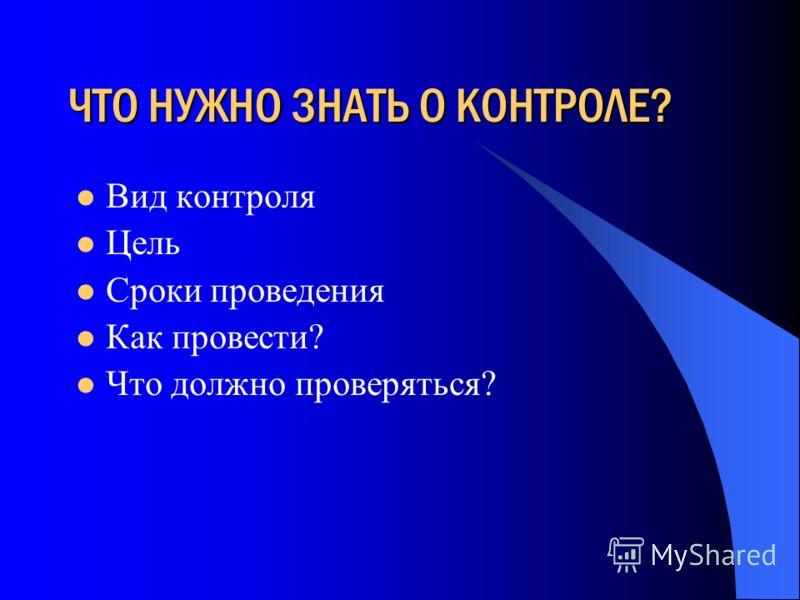ЧТО НУЖНО ЗНАТЬ О КОНТРОЛЕ? Вид контроля Цель Сроки проведения Как провести? Что должно проверяться?