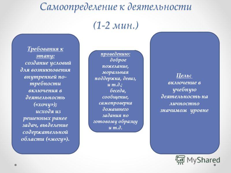 Самоопределение к деятельности (1-2 мин.) Требования к этапу: создание условий для возникновения внутренней по требности включения в деятельность («хочу»); исходя из решенных ранее задач, выделение содержательной области («могу»). Цель: включение в