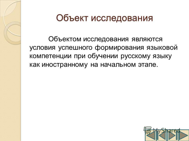 Объект исследования Объектом исследования являются условия успешного формирования языковой компетенции при обучении русскому языку как иностранному на начальном этапе.