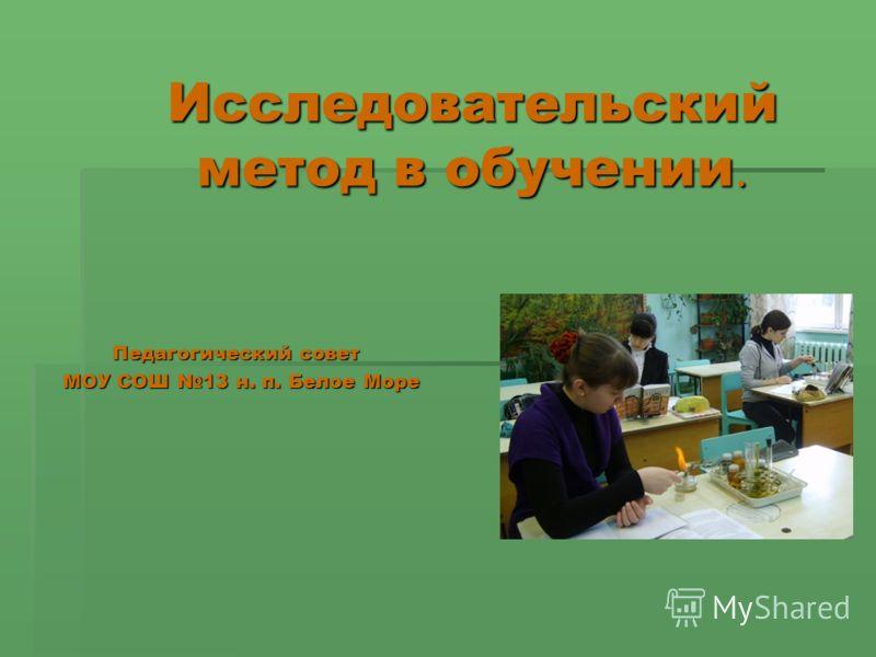 Исследовательский метод в обучении. Педагогический совет Педагогический совет МОУ СОШ 13 н. п. Белое Море