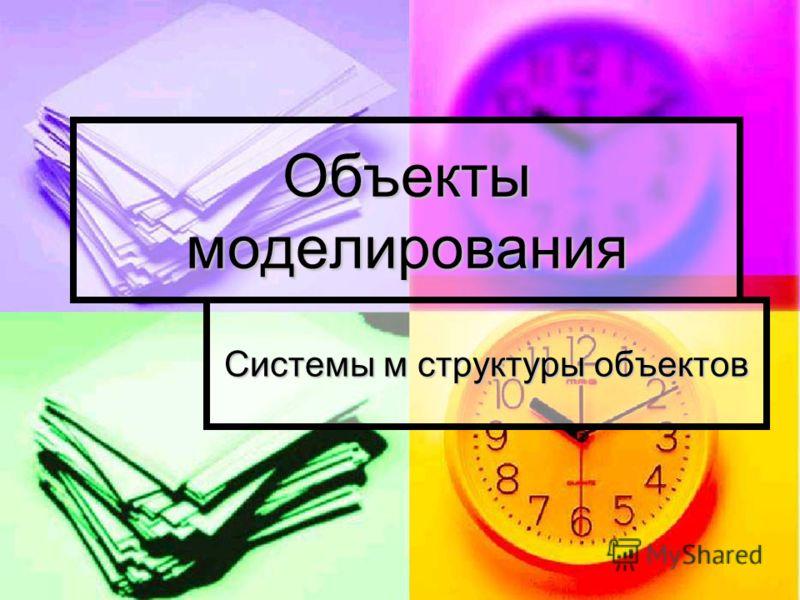Объекты моделирования Системы м структуры объектов