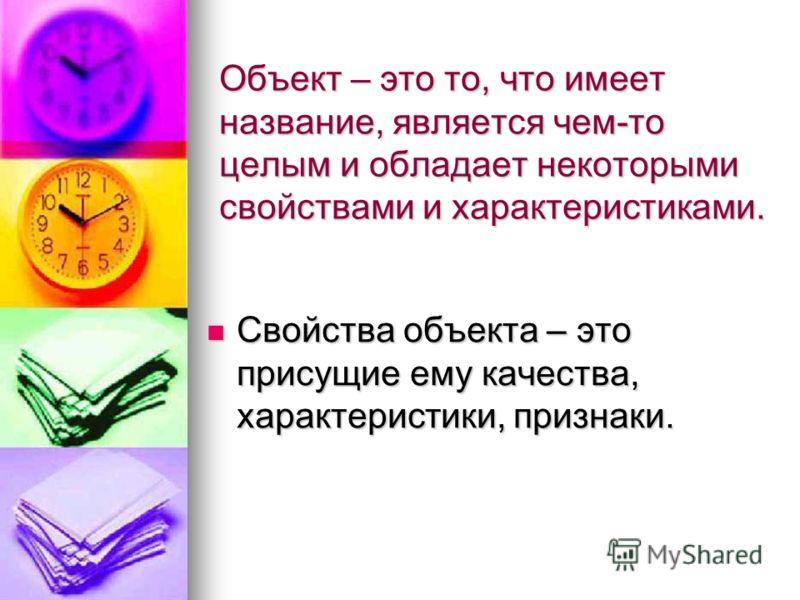 Объект – это то, что имеет название, является чем-то целым и обладает некоторыми свойствами и характеристиками. Свойства объекта – это присущие ему качества, характеристики, признаки. Свойства объекта – это присущие ему качества, характеристики, приз