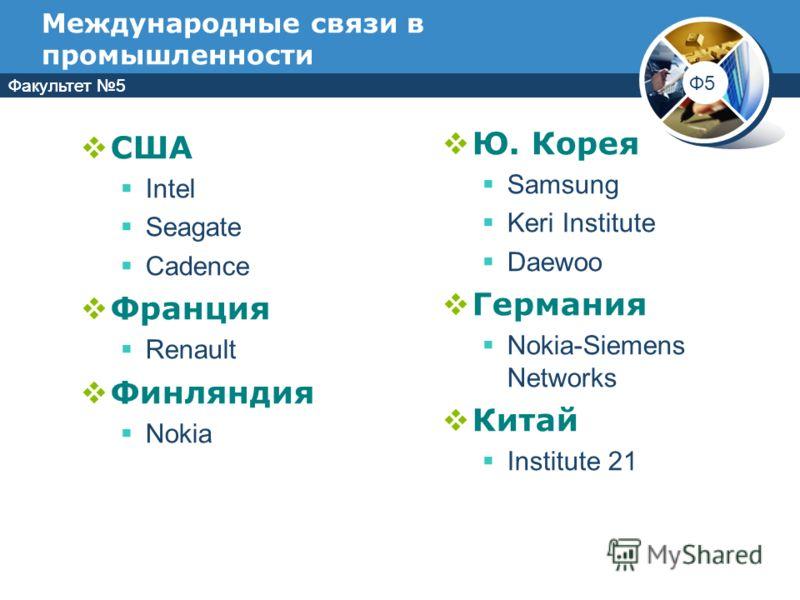 Факультет 5 Ф5 Факультет 5 Международные связи в промышленности США Intel Seagate Cadence Франция Renault Финляндия Nokia Ю. Корея Samsung Keri Institute Daewoo Германия Nokia-Siemens Networks Китай Institute 21