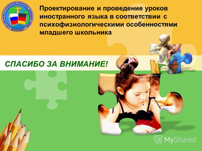 Проектирование и проведение уроков иностранного языка в соответствии с психофизиологическими особенностями младшего школьника СПАСИБО ЗА ВНИМАНИЕ!