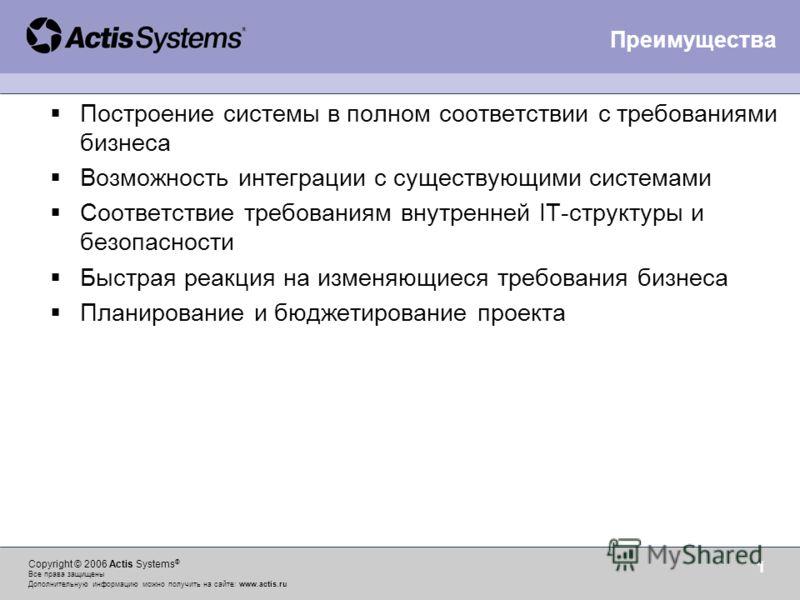 Copyright © 2006 Actis Systems ® Все права защищены Дополнительную информацию можно получить на сайте: www.actis.ru 1 Построение системы в полном соответствии с требованиями бизнеса Возможность интеграции с существующими системами Соответствие требов