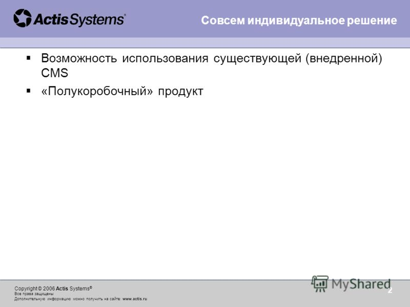 Copyright © 2006 Actis Systems ® Все права защищены Дополнительную информацию можно получить на сайте: www.actis.ru 2 Возможность использования существующей (внедренной) CMS «Полукоробочный» продукт Совсем индивидуальное решение