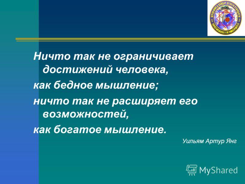 Ничто так не ограничивает достижений человека, как бедное мышление; ничто так не расширяет его возможностей, как богатое мышление. Уильям Артур Янг