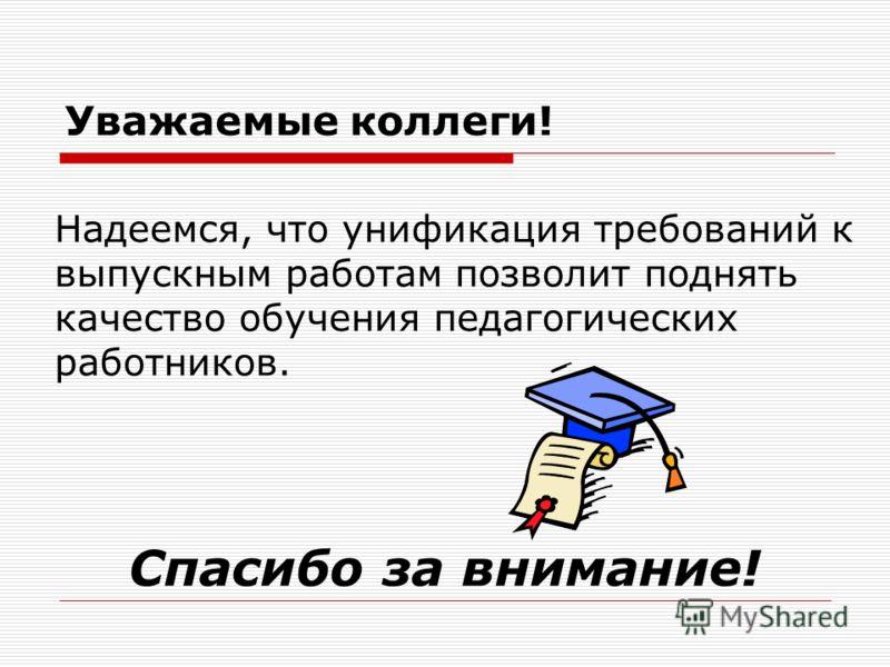 Уважаемые коллеги! Надеемся, что унификация требований к выпускным работам позволит поднять качество обучения педагогических работников. Спасибо за внимание!