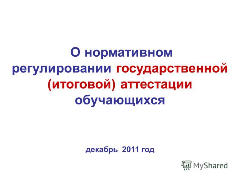 О нормативном регулировании государственной (итоговой) аттестации обучающихся декабрь 2011 год
