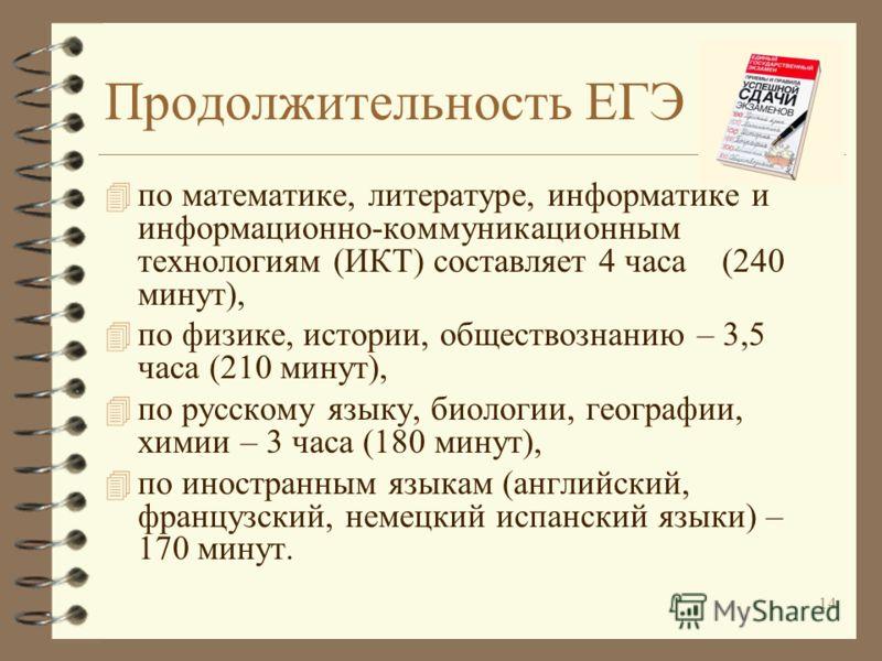 14 Продолжительность ЕГЭ 4 по математике, литературе, информатике и информационно-коммуникационным технологиям (ИКТ) составляет 4 часа (240 минут), 4 по физике, истории, обществознанию – 3,5 часа (210 минут), 4 по русскому языку, биологии, географии,
