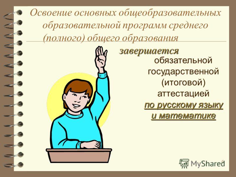6 завершается Освоение основных общеобразовательных образовательной программ среднего (полного) общего образования завершается обязательной государственной (итоговой) аттестацией по русскому языку и математике