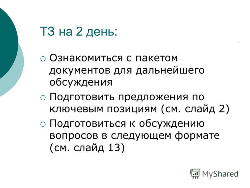 ТЗ на 2 день: Ознакомиться с пакетом документов для дальнейшего обсуждения Подготовить предложения по ключевым позициям (см. слайд 2) Подготовиться к обсуждению вопросов в следующем формате (см. слайд 13)