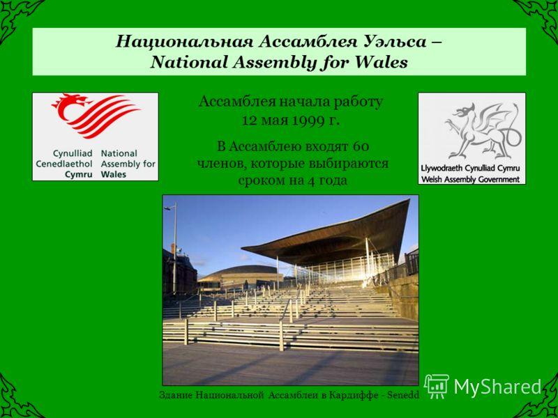 Национальная Ассамблея Уэльса – National Assembly for Wales Ассамблея начала работу 12 мая 1999 г. В Ассамблею входят 60 членов, которые выбираются сроком на 4 года Здание Национальной Ассамблеи в Кардиффе - Senedd