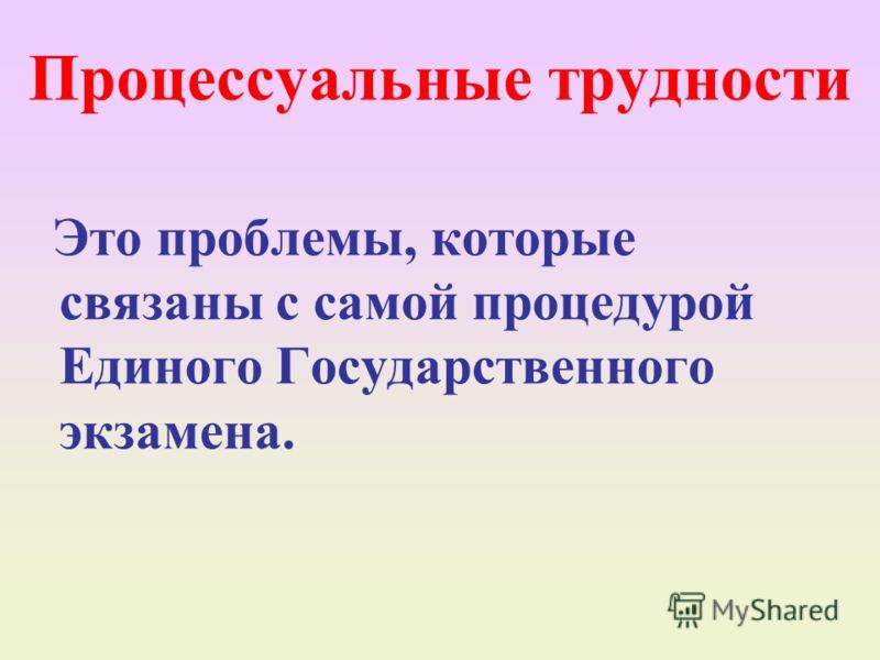 Процессуальные трудности Это проблемы, которые связаны с самой процедурой Единого Государственного экзамена.