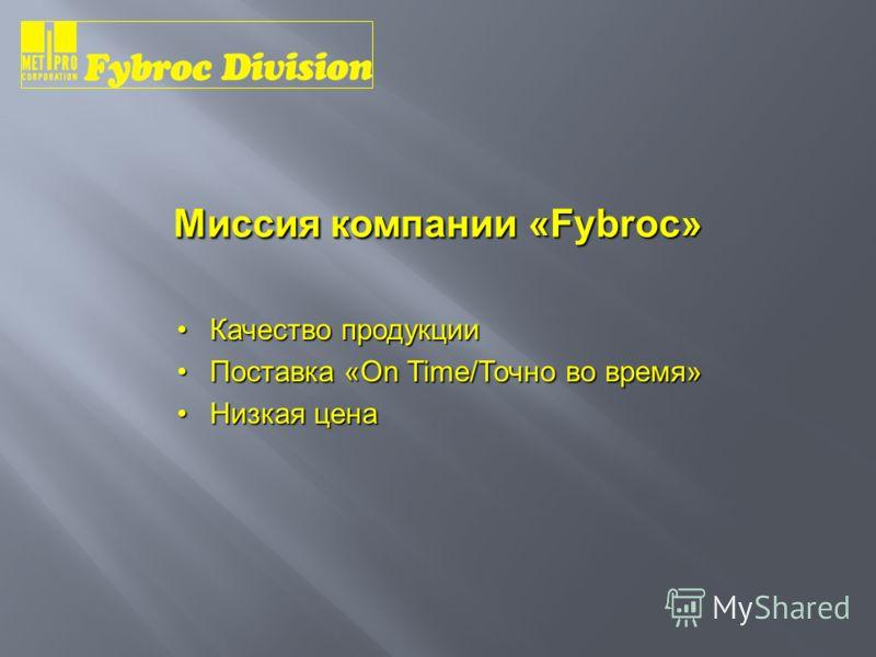Миссия компании «Fybroc» Качество продукцииКачество продукции Поставка «On Time/Точно во время»Поставка «On Time/Точно во время» Низкая ценаНизкая цена