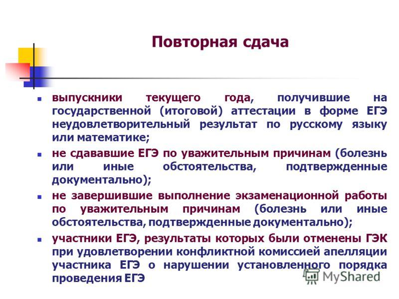 Повторная сдача выпускники текущего года, получившие на государственной (итоговой) аттестации в форме ЕГЭ неудовлетворительный результат по русскому языку или математике; не сдававшие ЕГЭ по уважительным причинам (болезнь или иные обстоятельства, под