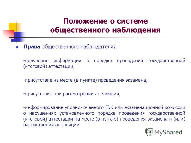 Положение о системе общественного наблюдения Права общественного наблюдателя: -получение информации о порядке проведения государственной (итоговой) аттестации, -присутствие на месте (в пункте) проведения экзамена, -присутствие при рассмотрении апелля