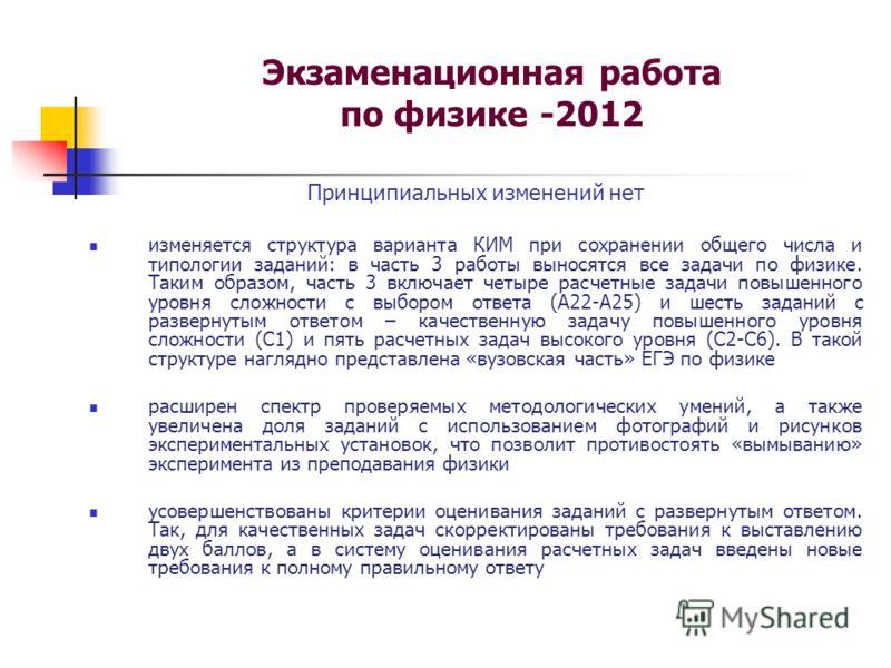 Экзаменационная работа по физике -2012 Принципиальных изменений нет изменяется структура варианта КИМ при сохранении общего числа и типологии заданий: в часть 3 работы выносятся все задачи по физике. Таким образом, часть 3 включает четыре расчетные з